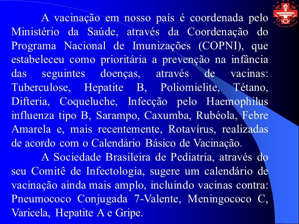 A vacinação em nosso país é coordenada pelo Ministério da Saúde, através da Coordenação do Programa Nacional de Imunizações (COPNI), que estabeleceu como prioritária a prevenção na infância das seguintes doenças, através de vacinas: Tuberculose, Hepatite B, Poliomielite, Tétano, Difteria, Coqueluche, Infecção pelo Haemophilus influenza tipo B, Sarampo, Caxumba, Rubéola, Febre Amarela e, mais recentemente, Rotavírus, realizadas de acordo com o Calendário Básico de Vacinação.
