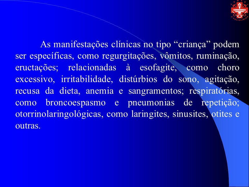 As manifestações clínicas no tipo criança podem ser específicas, como regurgitações, vômitos, ruminação, eructações; relacionadas à esofagite, como choro excessivo, irritabilidade, distúrbios do sono, agitação, recusa da dieta, anemia e sangramentos; respiratórias, como broncoespasmo e pneumonias de repetição; otorrinolaringológicas, como laringites, sinusites, otites e outras.