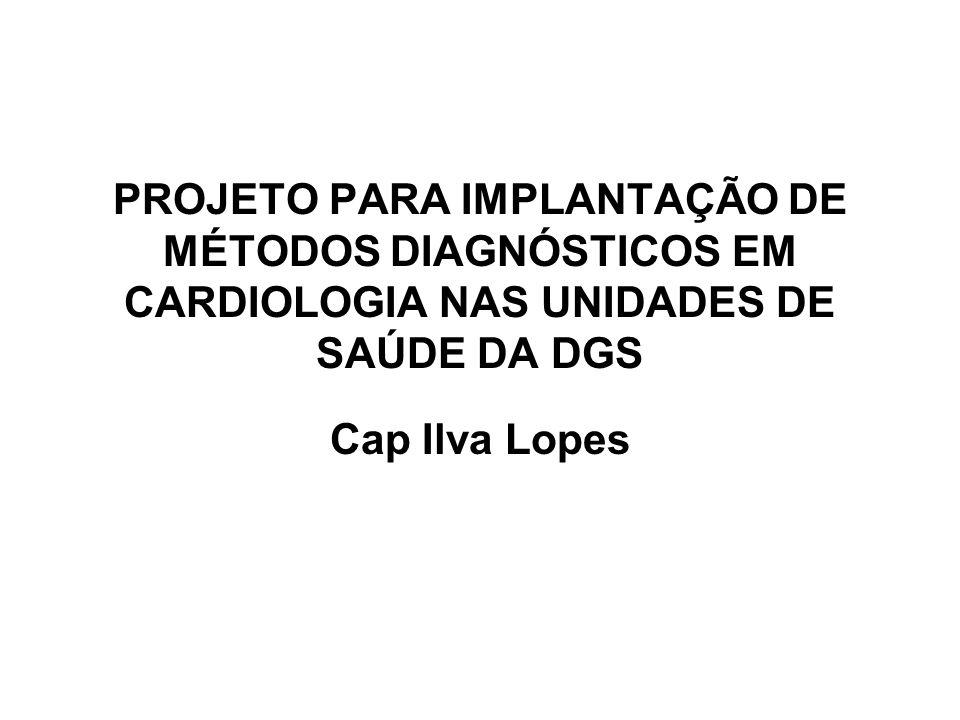 PROJETO PARA IMPLANTAÇÃO DE MÉTODOS DIAGNÓSTICOS EM CARDIOLOGIA NAS UNIDADES DE SAÚDE DA DGS