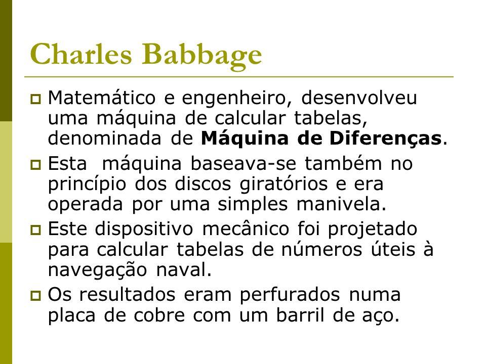 Charles Babbage Matemático e engenheiro, desenvolveu uma máquina de calcular tabelas, denominada de Máquina de Diferenças.