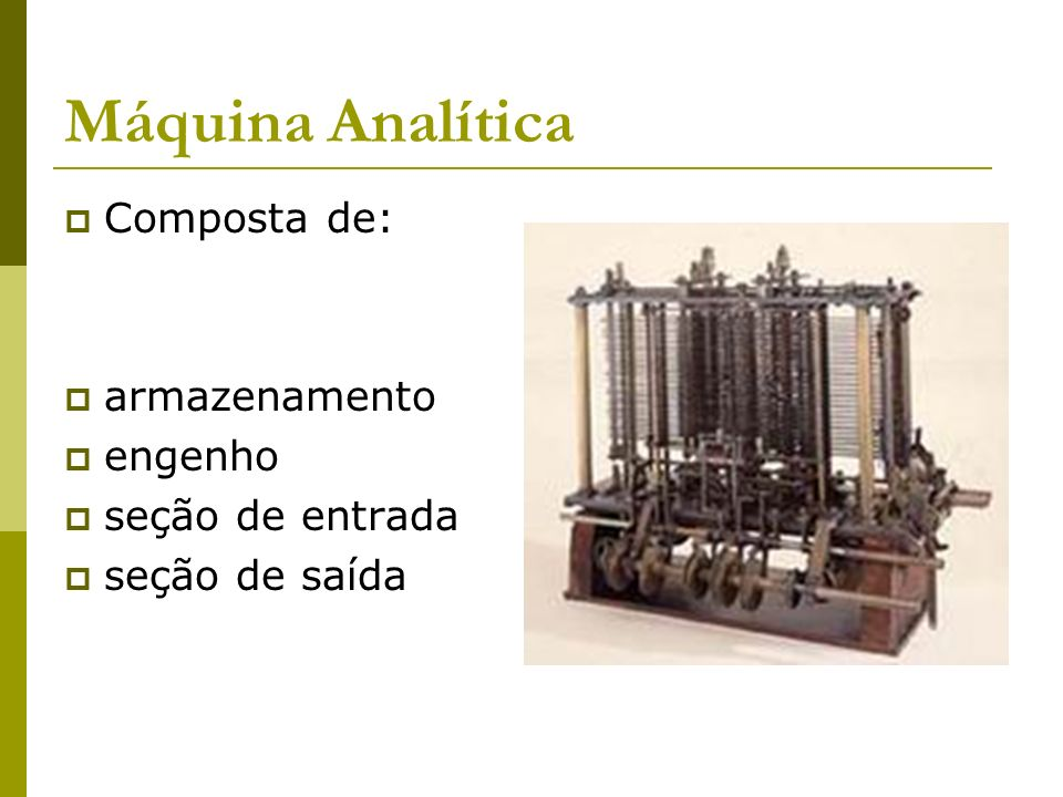 Máquina Analítica Composta de: armazenamento engenho seção de entrada