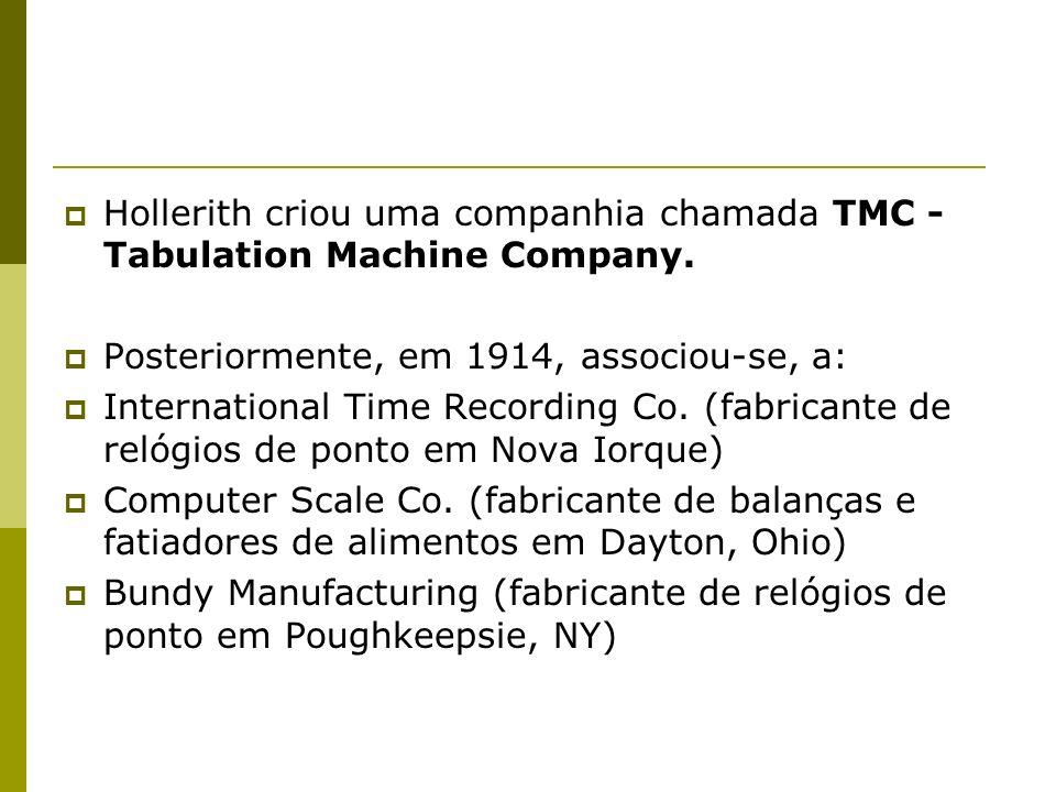 Hollerith criou uma companhia chamada TMC - Tabulation Machine Company.