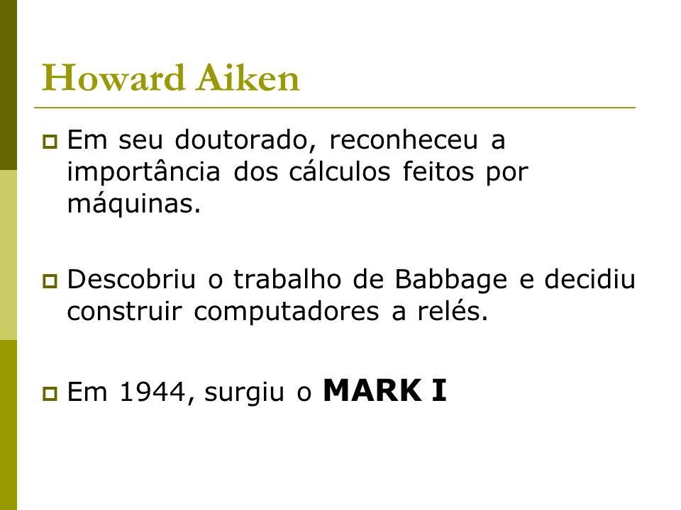 Howard Aiken Em seu doutorado, reconheceu a importância dos cálculos feitos por máquinas.