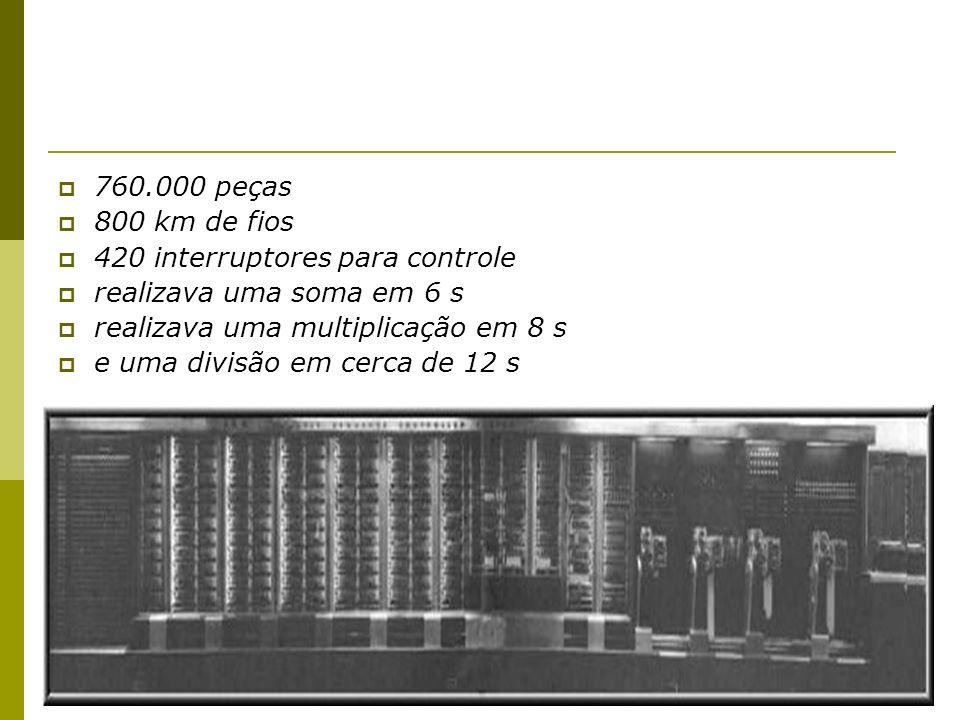 760.000 peças 800 km de fios. 420 interruptores para controle. realizava uma soma em 6 s. realizava uma multiplicação em 8 s.