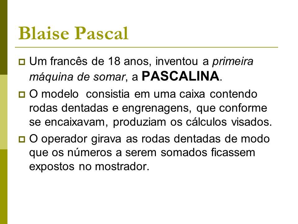 Blaise Pascal Um francês de 18 anos, inventou a primeira máquina de somar, a PASCALINA.