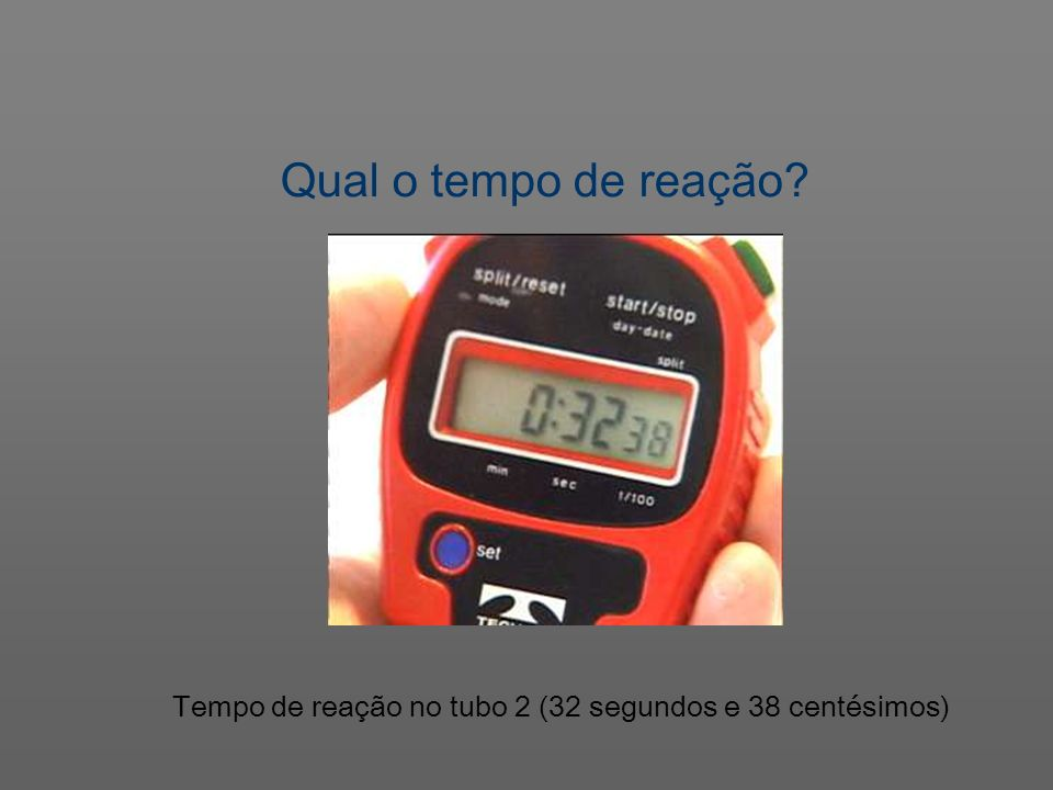 Qual o tempo de reação Tempo de reação no tubo 2 (32 segundos e 38 centésimos)