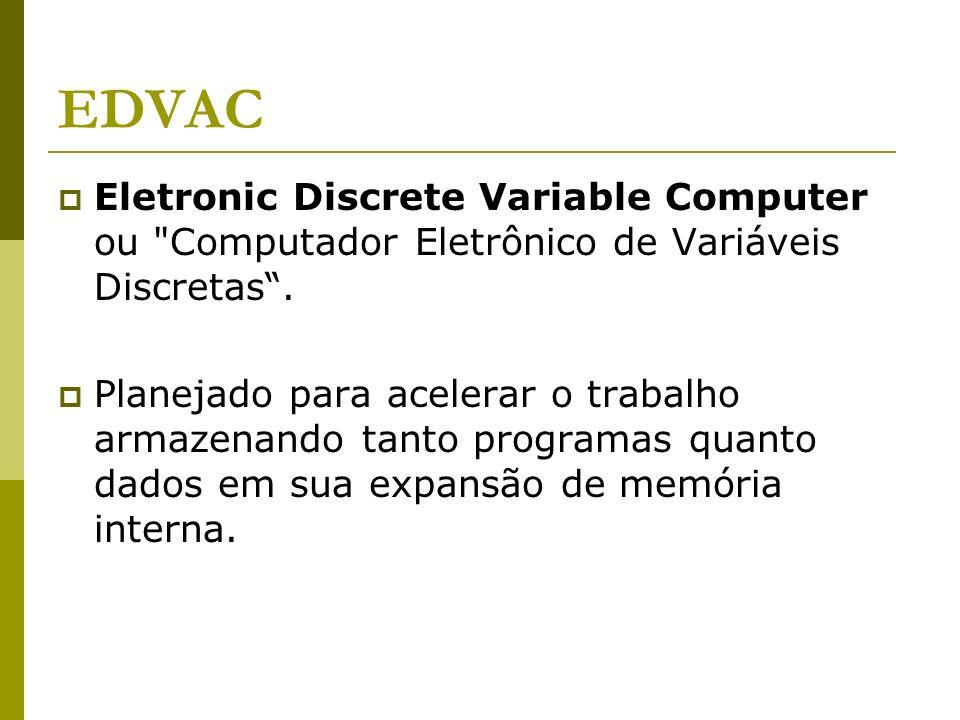 EDVAC Eletronic Discrete Variable Computer ou Computador Eletrônico de Variáveis Discretas .