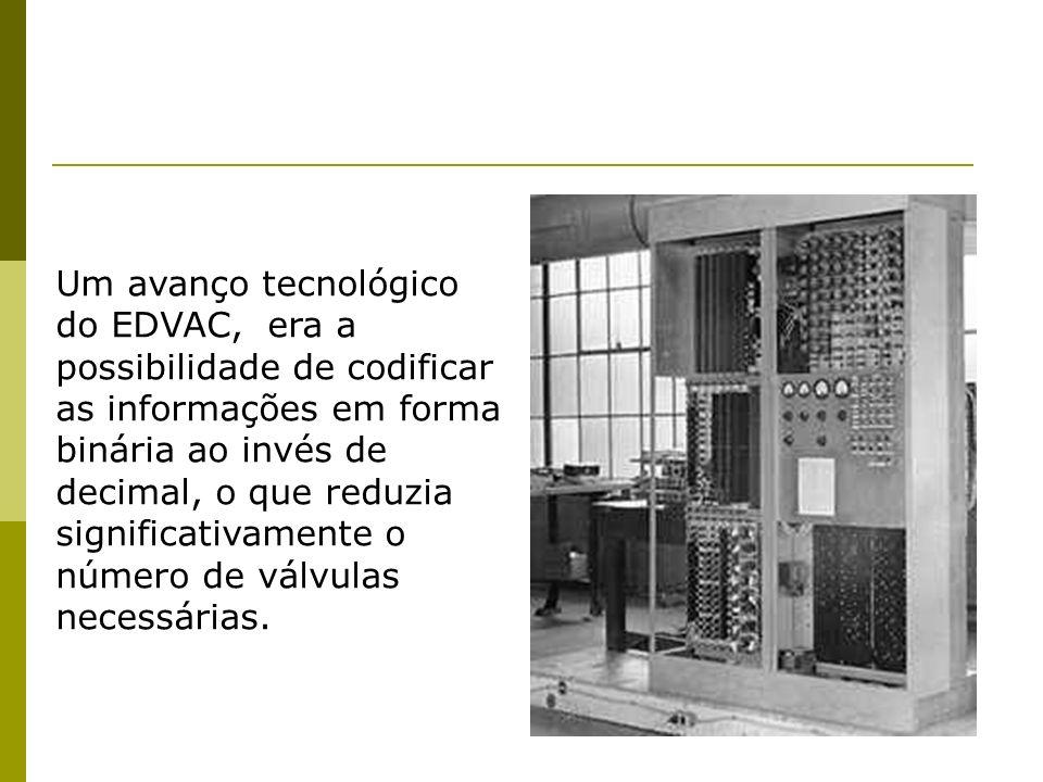 Um avanço tecnológico do EDVAC, era a possibilidade de codificar as informações em forma binária ao invés de decimal, o que reduzia significativamente o número de válvulas necessárias.