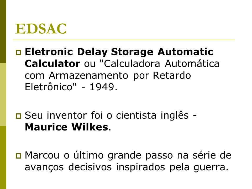 EDSACEletronic Delay Storage Automatic Calculator ou Calculadora Automática com Armazenamento por Retardo Eletrônico - 1949.