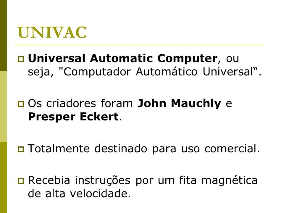 UNIVACUniversal Automatic Computer, ou seja, Computador Automático Universal . Os criadores foram John Mauchly e Presper Eckert.