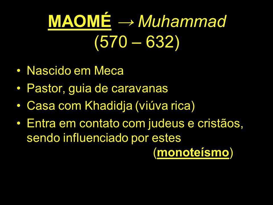 MAOMÉ → Muhammad (570 – 632) Nascido em Meca Pastor, guia de caravanas