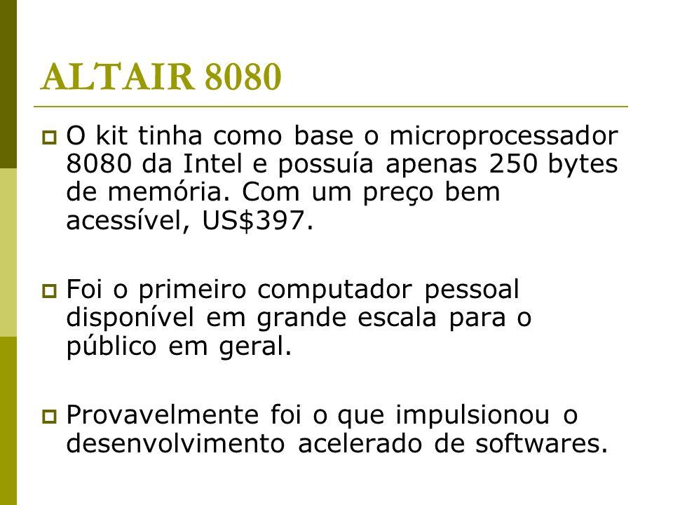 ALTAIR 8080O kit tinha como base o microprocessador 8080 da Intel e possuía apenas 250 bytes de memória. Com um preço bem acessível, US$397.