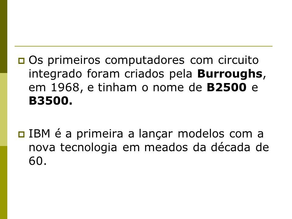 Os primeiros computadores com circuito integrado foram criados pela Burroughs, em 1968, e tinham o nome de B2500 e B3500.