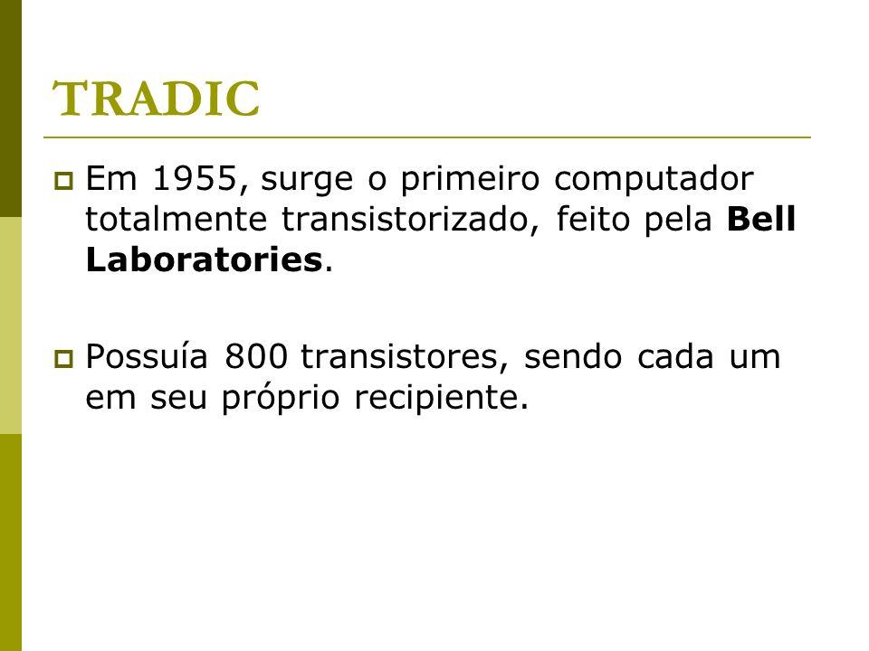 TRADIC Em 1955, surge o primeiro computador totalmente transistorizado, feito pela Bell Laboratories.