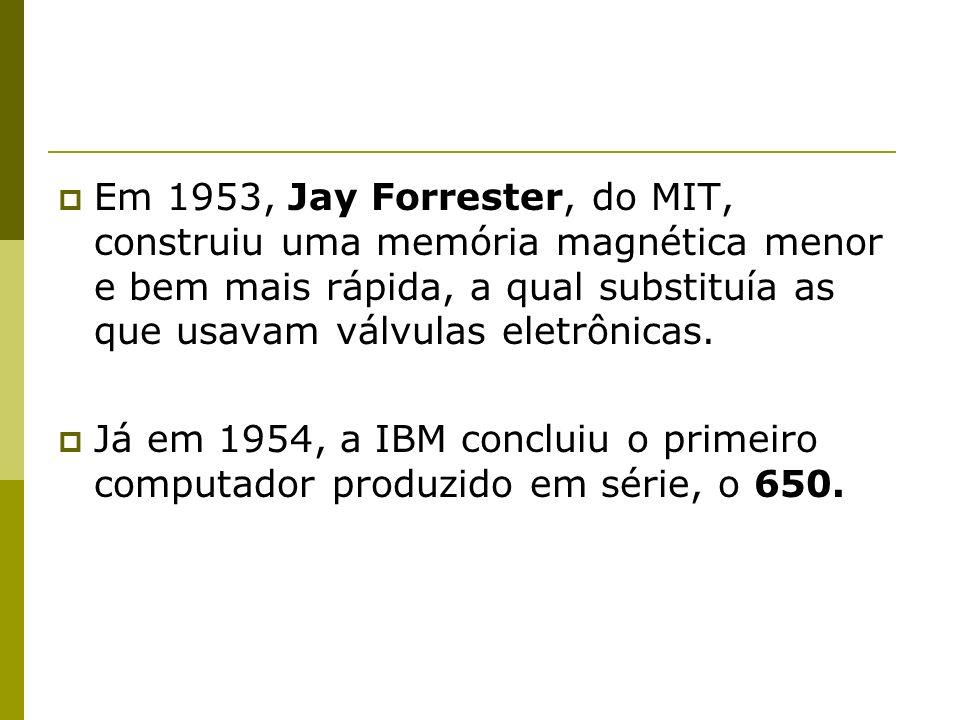 Em 1953, Jay Forrester, do MIT, construiu uma memória magnética menor e bem mais rápida, a qual substituía as que usavam válvulas eletrônicas.