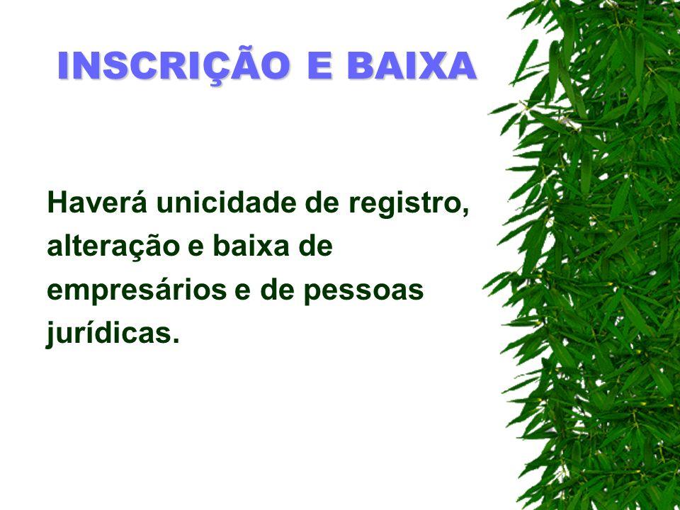 INSCRIÇÃO E BAIXA Haverá unicidade de registro, alteração e baixa de