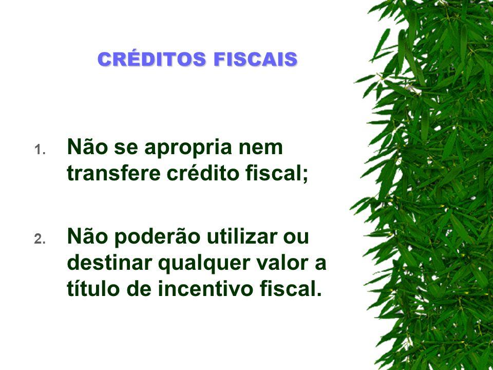 Não se apropria nem transfere crédito fiscal;