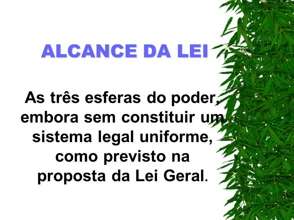 ALCANCE DA LEIAs três esferas do poder, embora sem constituir um sistema legal uniforme, como previsto na proposta da Lei Geral.