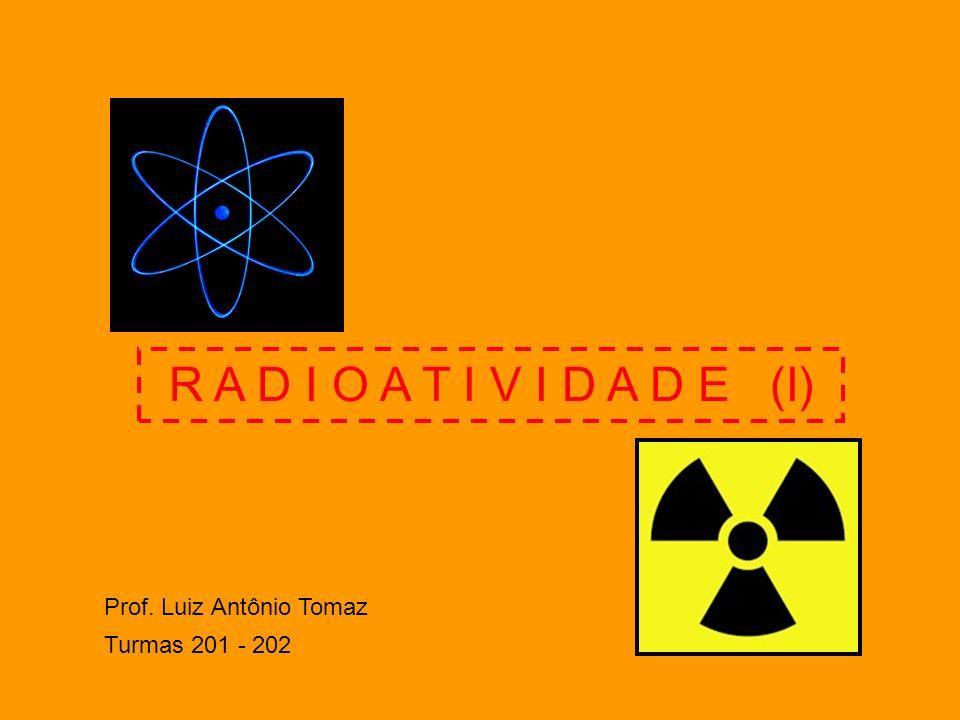 R A D I O A T I V I D A D E (I) Prof. Luiz Antônio Tomaz