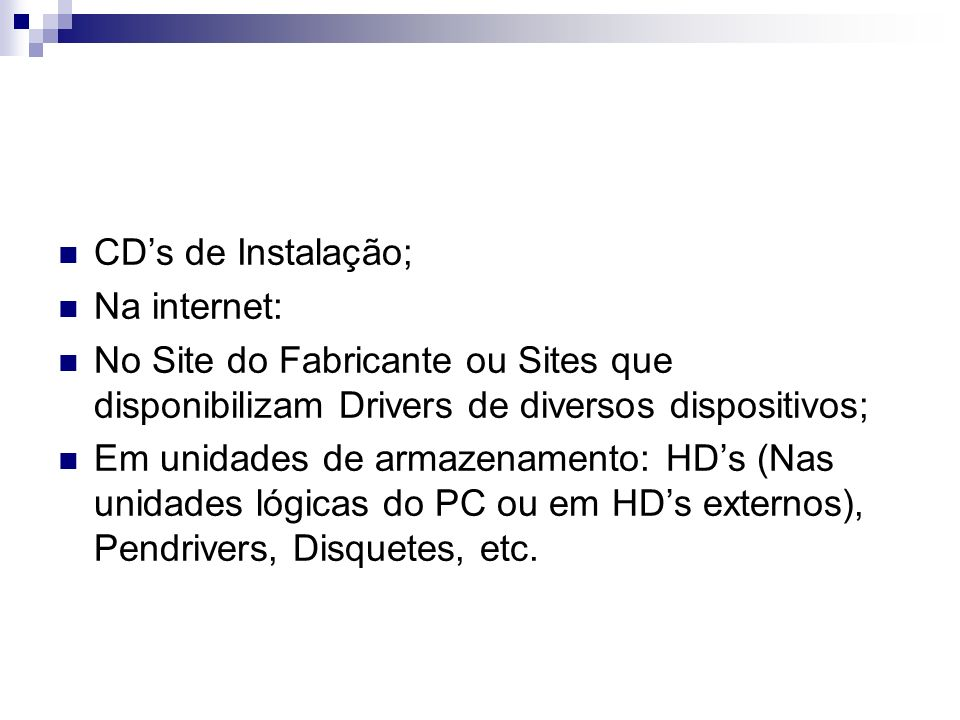 CD's de Instalação;Na internet: No Site do Fabricante ou Sites que disponibilizam Drivers de diversos dispositivos;