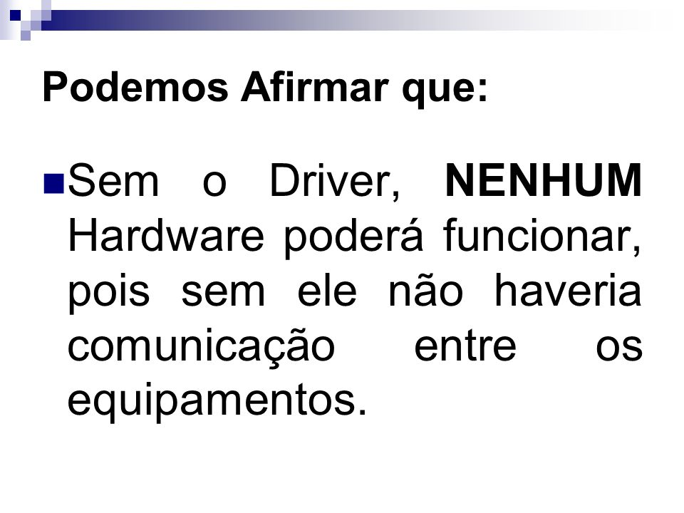 Podemos Afirmar que:Sem o Driver, NENHUM Hardware poderá funcionar, pois sem ele não haveria comunicação entre os equipamentos.