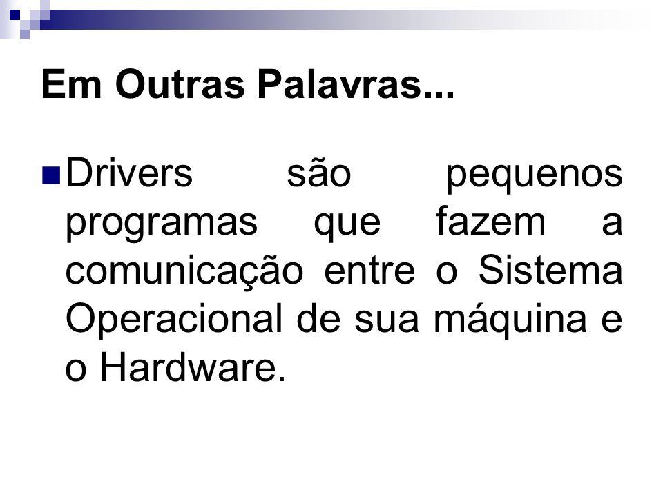 Em Outras Palavras...Drivers são pequenos programas que fazem a comunicação entre o Sistema Operacional de sua máquina e o Hardware.