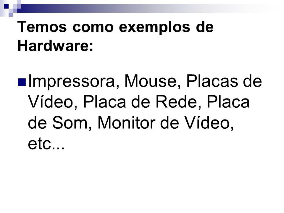Temos como exemplos de Hardware:
