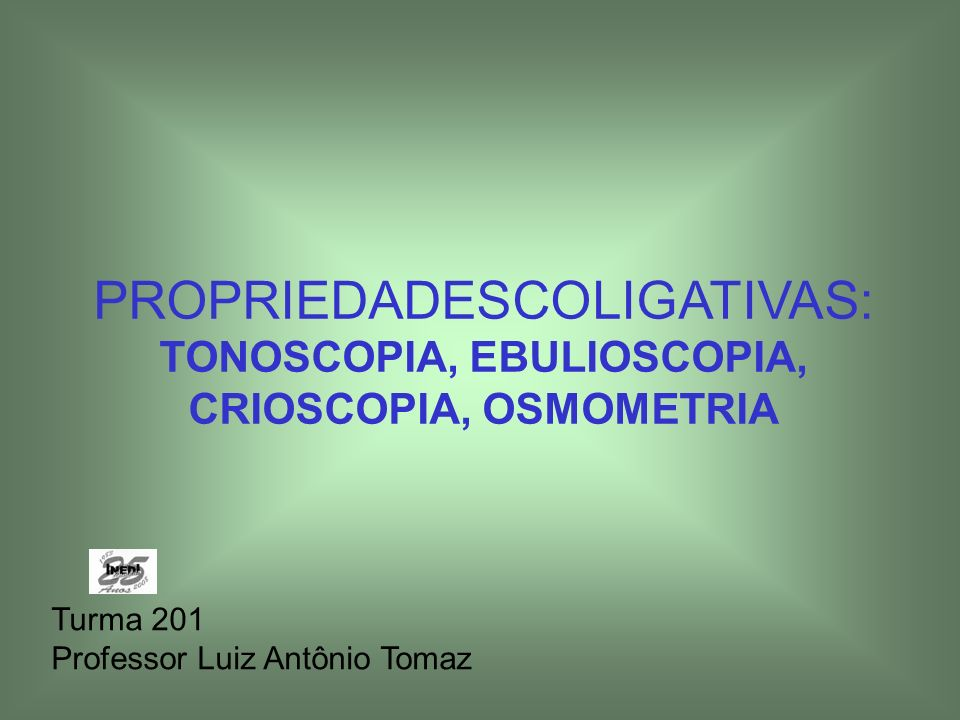 PROPRIEDADESCOLIGATIVAS: TONOSCOPIA, EBULIOSCOPIA, CRIOSCOPIA, OSMOMETRIA