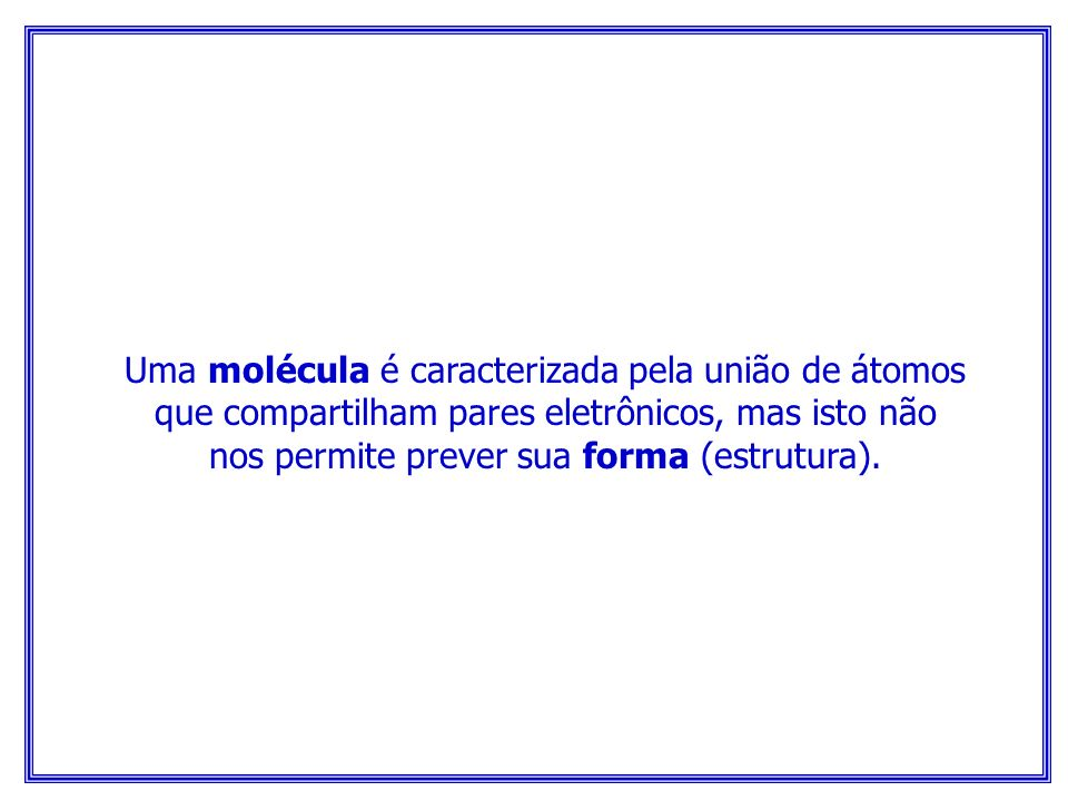 Uma molécula é caracterizada pela união de átomos que compartilham pares eletrônicos, mas isto não nos permite prever sua forma (estrutura).