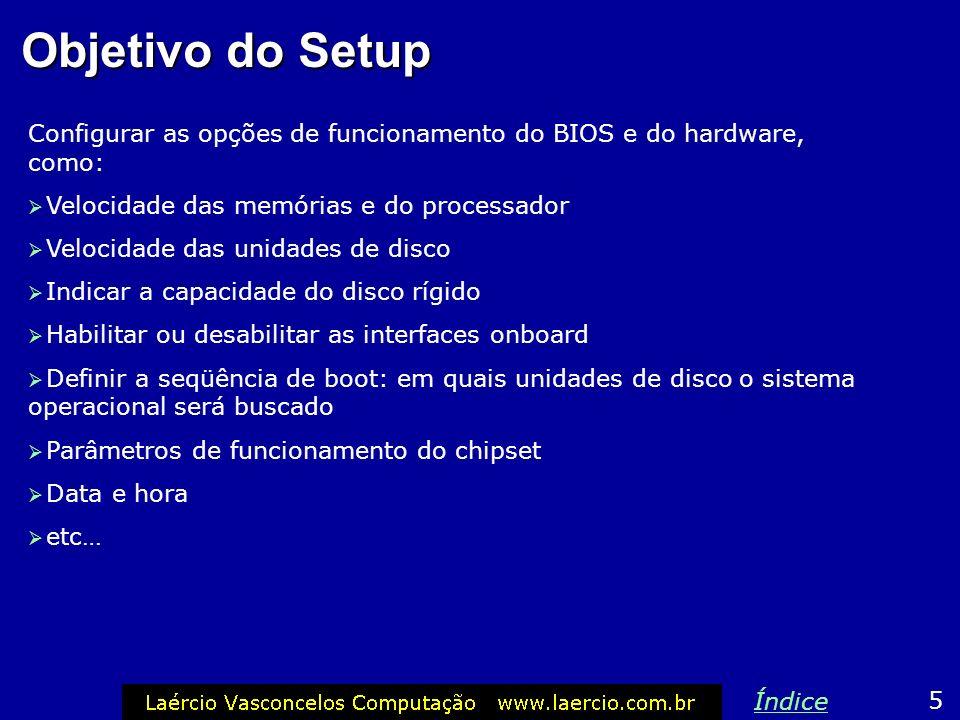 Objetivo do Setup Configurar as opções de funcionamento do BIOS e do hardware, como: Velocidade das memórias e do processador.