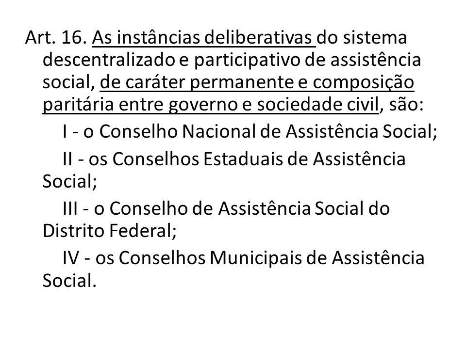 Art. 16. As instâncias deliberativas do sistema descentralizado e participativo de assistência social, de caráter permanente e composição paritária entre governo e sociedade civil, são: