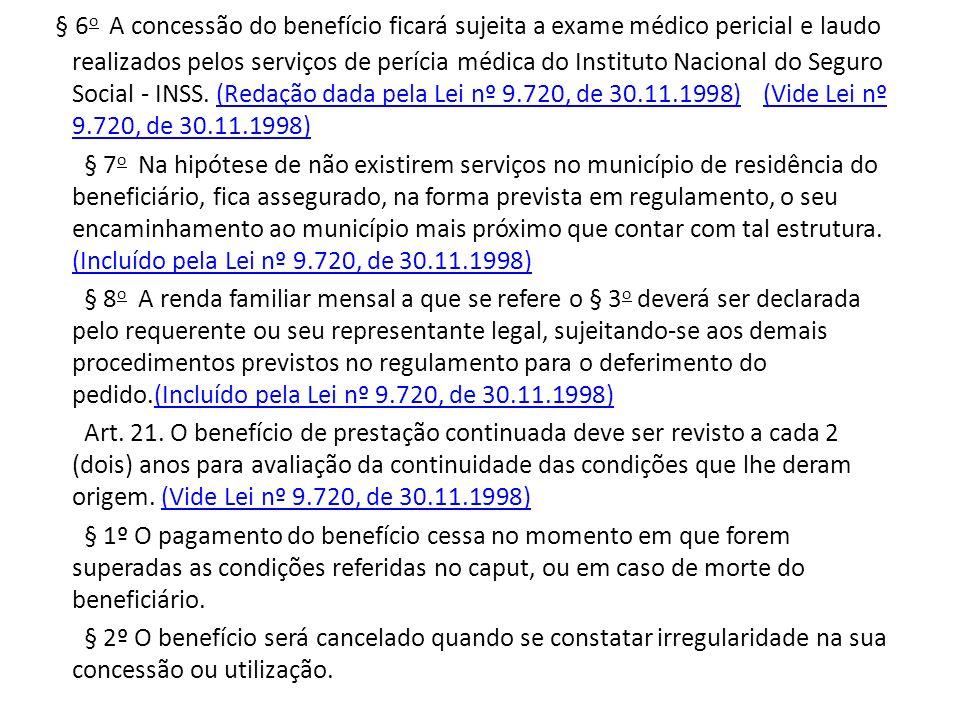 § 6o A concessão do benefício ficará sujeita a exame médico pericial e laudo realizados pelos serviços de perícia médica do Instituto Nacional do Seguro Social - INSS. (Redação dada pela Lei nº 9.720, de 30.11.1998) (Vide Lei nº 9.720, de 30.11.1998)