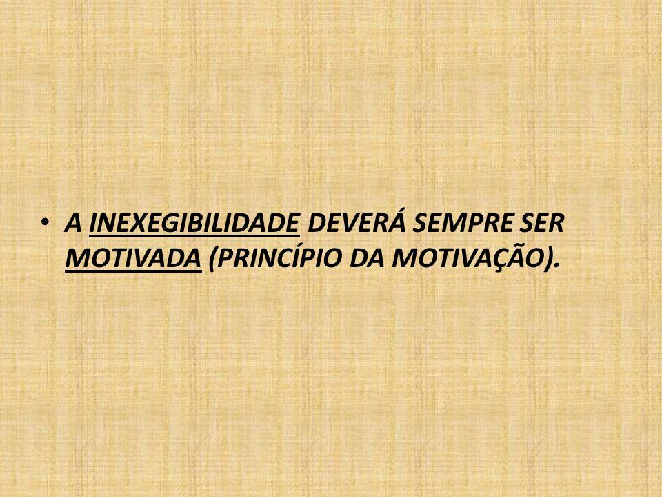 A INEXEGIBILIDADE DEVERÁ SEMPRE SER MOTIVADA (PRINCÍPIO DA MOTIVAÇÃO).