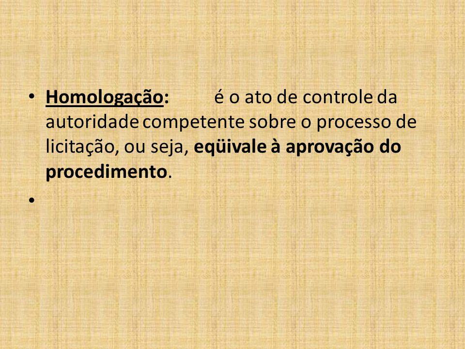 Homologação: é o ato de controle da autoridade competente sobre o processo de licitação, ou seja, eqüivale à aprovação do procedimento.