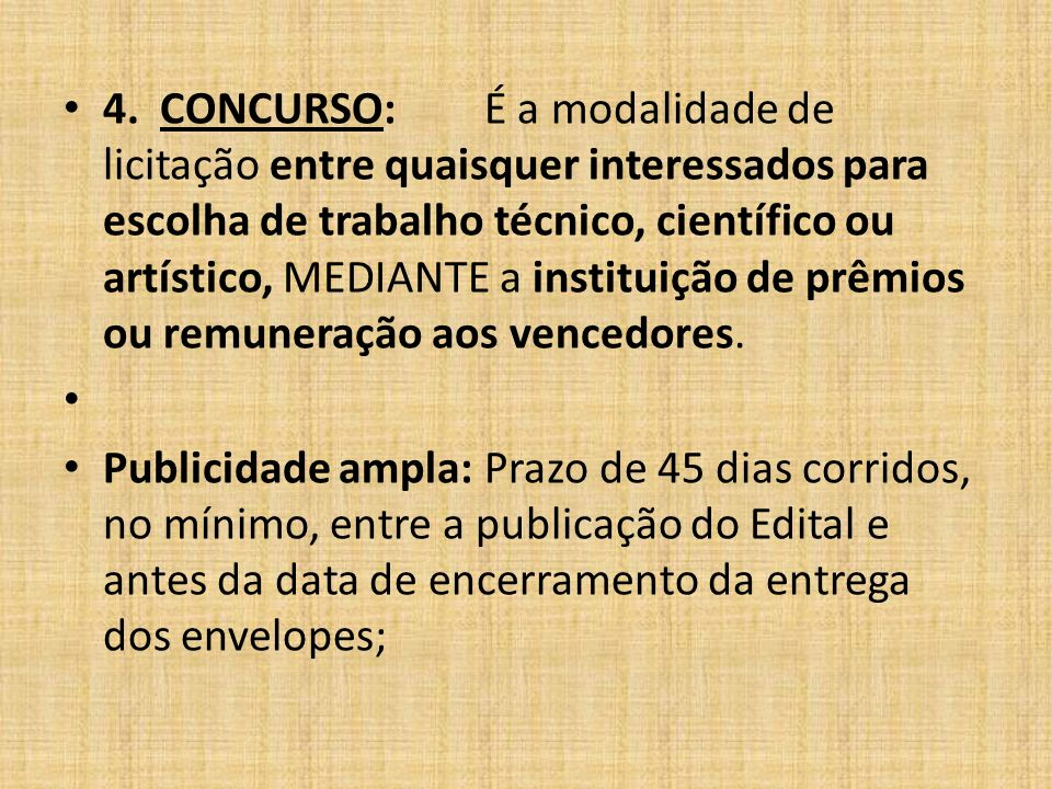 4. CONCURSO: É a modalidade de licitação entre quaisquer interessados para escolha de trabalho técnico, científico ou artístico, MEDIANTE a instituição de prêmios ou remuneração aos vencedores.