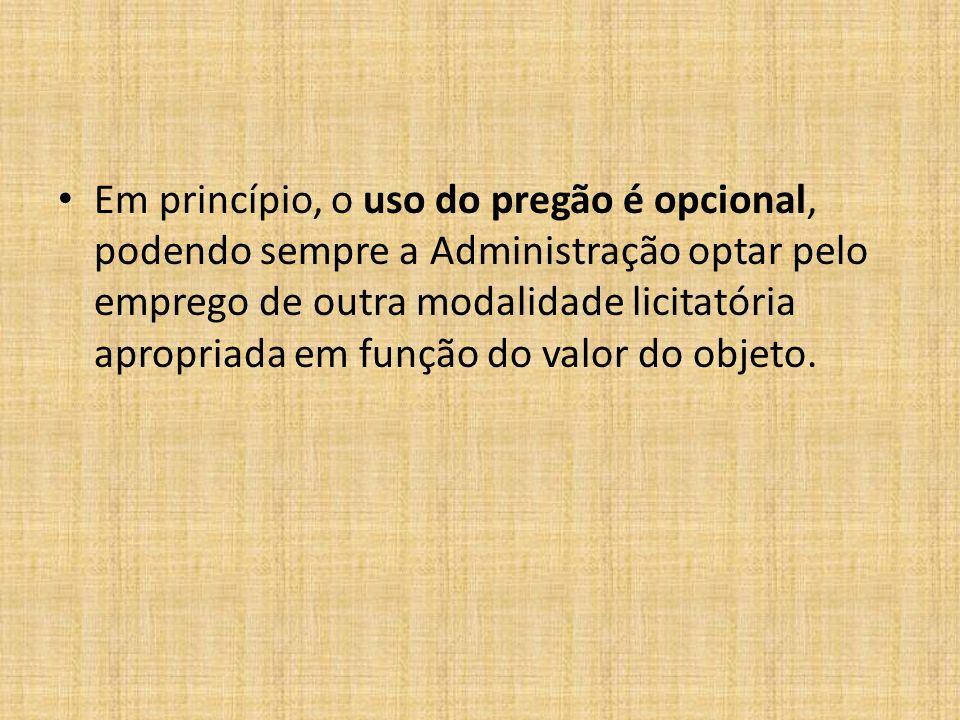 Em princípio, o uso do pregão é opcional, podendo sempre a Administração optar pelo emprego de outra modalidade licitatória apropriada em função do valor do objeto.