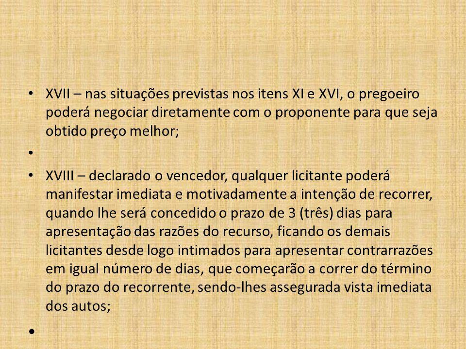 XVII – nas situações previstas nos itens XI e XVI, o pregoeiro poderá negociar diretamente com o proponente para que seja obtido preço melhor;