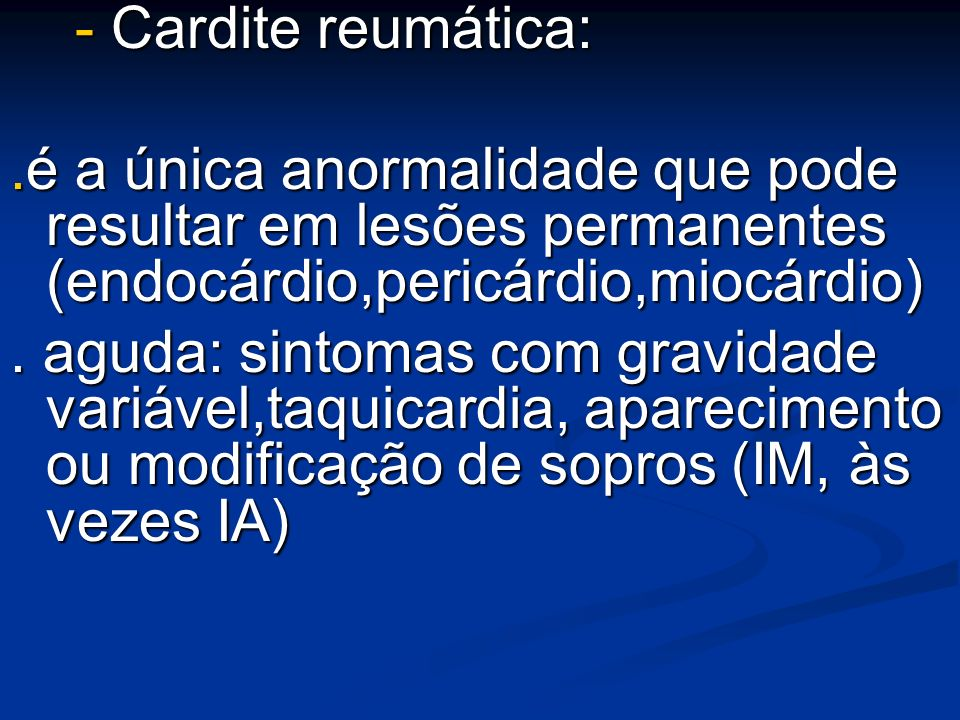 - Cardite reumática:.é a única anormalidade que pode resultar em lesões permanentes (endocárdio,pericárdio,miocárdio)