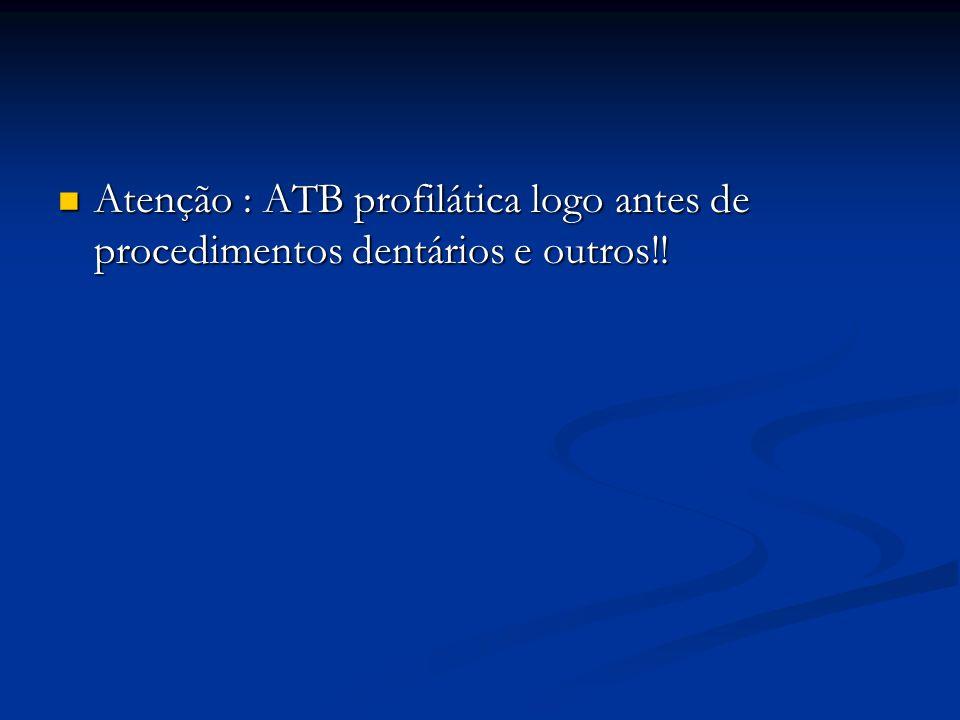 Atenção : ATB profilática logo antes de procedimentos dentários e outros!!