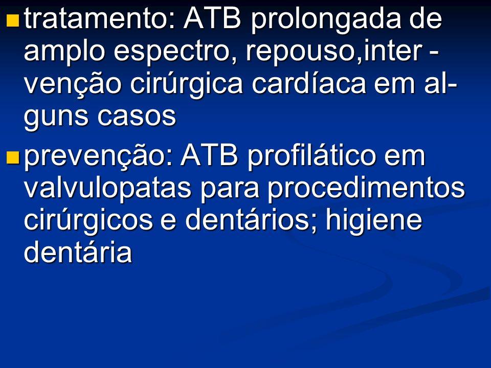 tratamento: ATB prolongada de amplo espectro, repouso,inter - venção cirúrgica cardíaca em al- guns casos