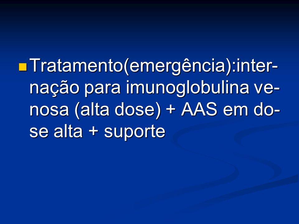 Tratamento(emergência):inter- nação para imunoglobulina ve- nosa (alta dose) + AAS em do- se alta + suporte