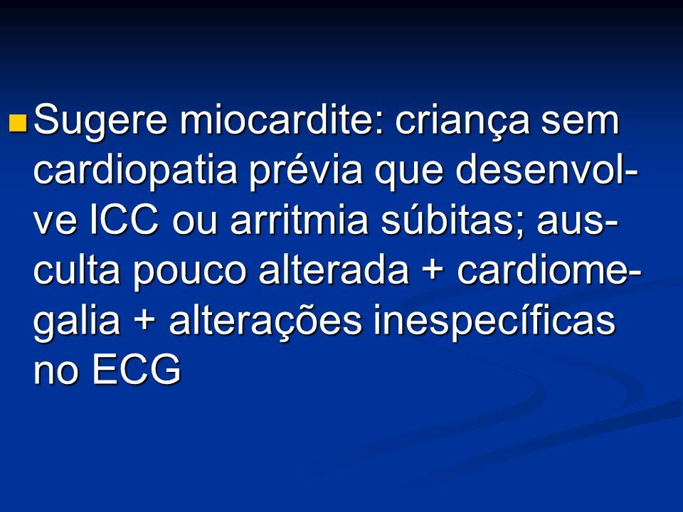Sugere miocardite: criança sem cardiopatia prévia que desenvol- ve ICC ou arritmia súbitas; aus- culta pouco alterada + cardiome- galia + alterações inespecíficas no ECG