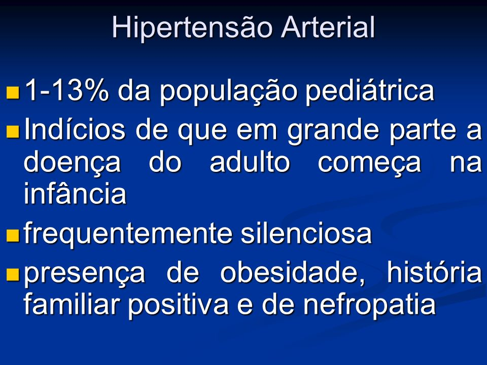 Hipertensão Arterial1-13% da população pediátrica. Indícios de que em grande parte a doença do adulto começa na infância.