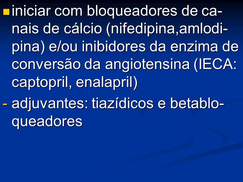 iniciar com bloqueadores de ca- nais de cálcio (nifedipina,amlodi- pina) e/ou inibidores da enzima de conversão da angiotensina (IECA: captopril, enalapril)