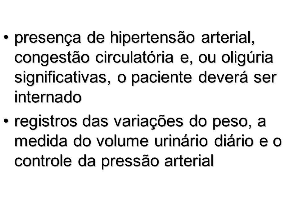presença de hipertensão arterial, congestão circulatória e, ou oligúria significativas, o paciente deverá ser internado
