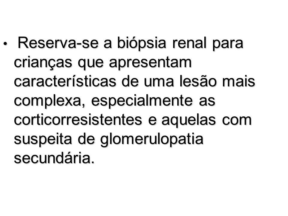 Reserva-se a biópsia renal para crianças que apresentam características de uma lesão mais complexa, especialmente as corticorresistentes e aquelas com suspeita de glomerulopatia secundária.