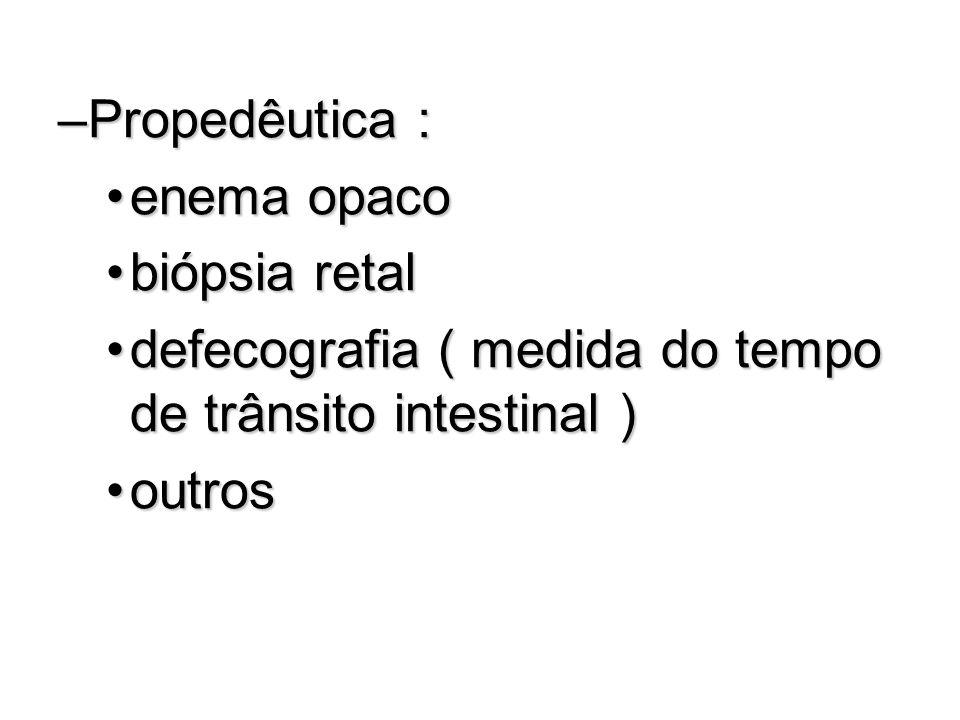 Propedêutica : enema opaco. biópsia retal. defecografia ( medida do tempo de trânsito intestinal )