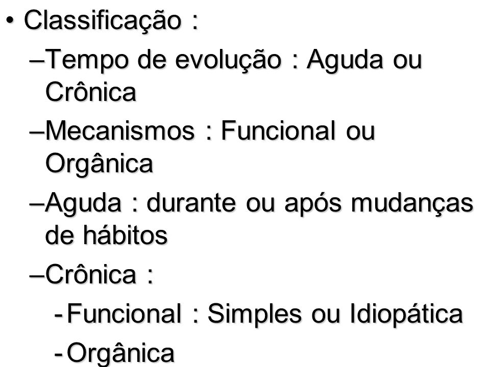 Classificação : Tempo de evolução : Aguda ou Crônica. Mecanismos : Funcional ou Orgânica. Aguda : durante ou após mudanças de hábitos.
