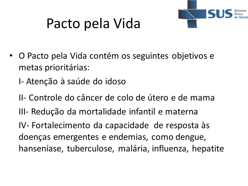 Pacto pela VidaO Pacto pela Vida contém os seguintes objetivos e metas prioritárias: I- Atenção à saúde do idoso.