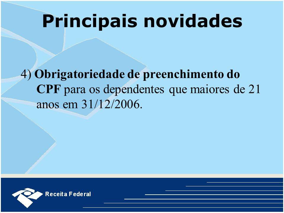 Principais novidades4) Obrigatoriedade de preenchimento do CPF para os dependentes que maiores de 21 anos em 31/12/2006.